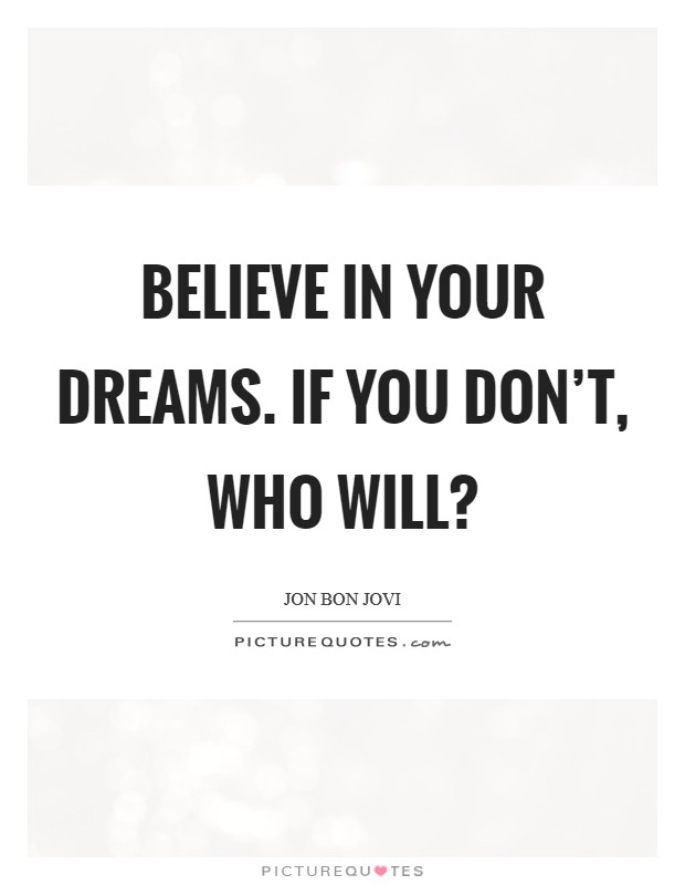 Believe in your dreams. If you don't, who will? Picture Quote #1