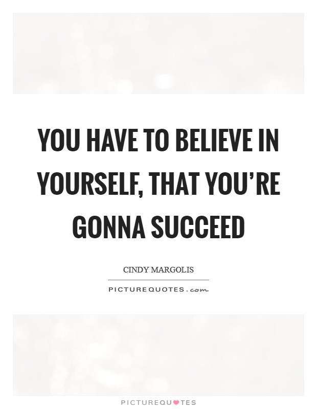 You have to believe in yourself, that you're gonna succeed Picture Quote #1