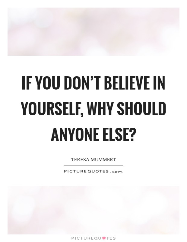 If you don't believe in yourself, why should anyone else? Picture Quote #1