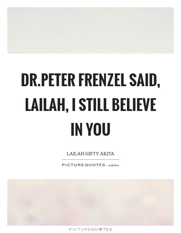 Dr.Peter Frenzel said, Lailah, I still believe in you Picture Quote #1