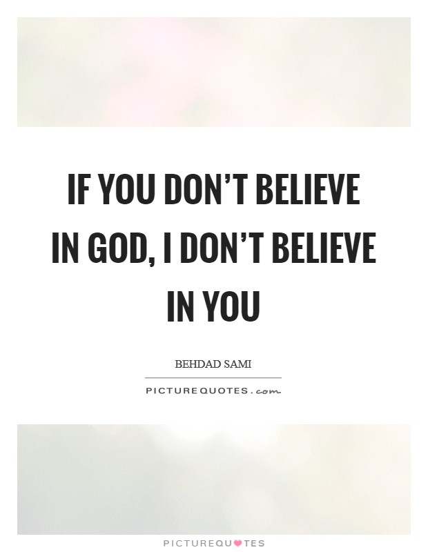 If you don't believe in God, I don't believe in you Picture Quote #1