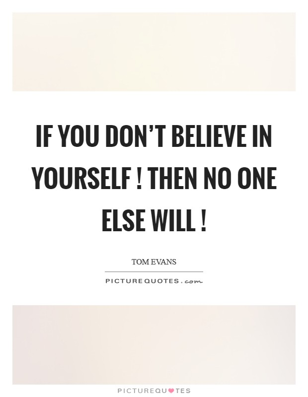 If you don't believe in yourself ! then no one else will ! Picture Quote #1