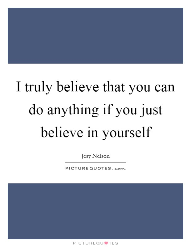 I truly believe that you can do anything if you just believe in yourself Picture Quote #1