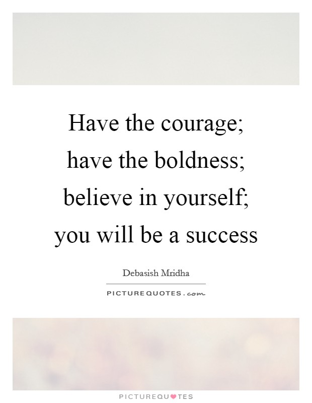 Have the courage; have the boldness; believe in yourself; you will be a success Picture Quote #1