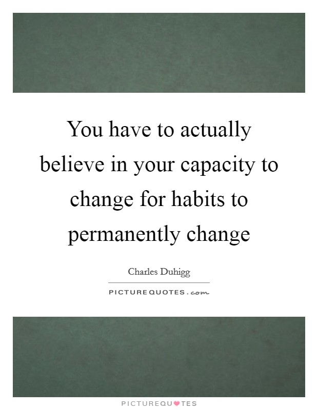 You have to actually believe in your capacity to change for habits to permanently change Picture Quote #1