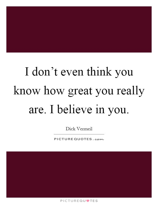 I don't even think you know how great you really are. I believe in you Picture Quote #1