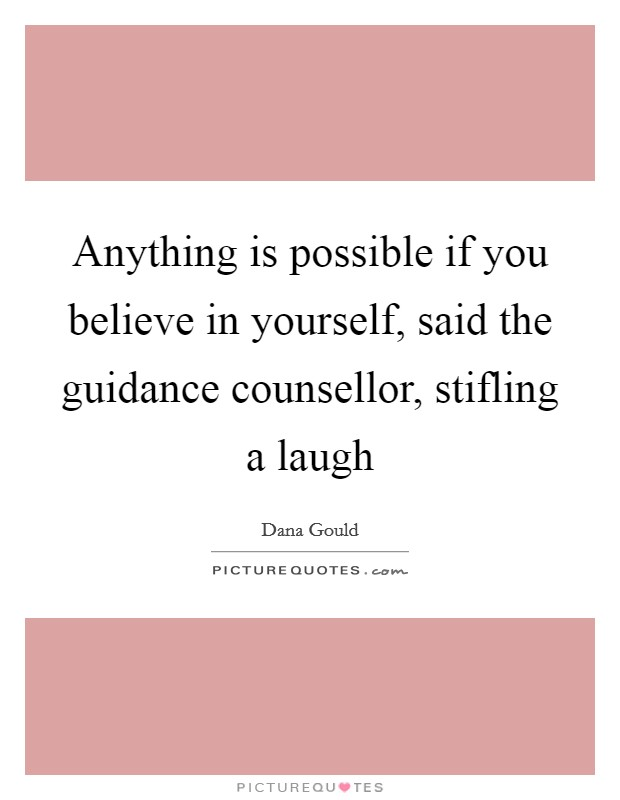 Anything is possible if you believe in yourself, said the guidance counsellor, stifling a laugh Picture Quote #1