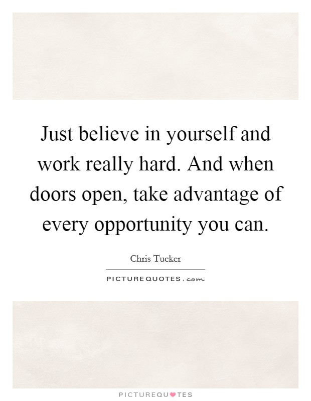 Just believe in yourself and work really hard. And when doors open, take advantage of every opportunity you can Picture Quote #1