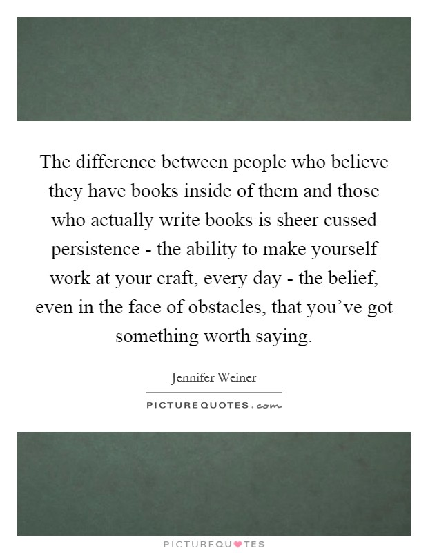 The difference between people who believe they have books inside of them and those who actually write books is sheer cussed persistence - the ability to make yourself work at your craft, every day - the belief, even in the face of obstacles, that you've got something worth saying Picture Quote #1