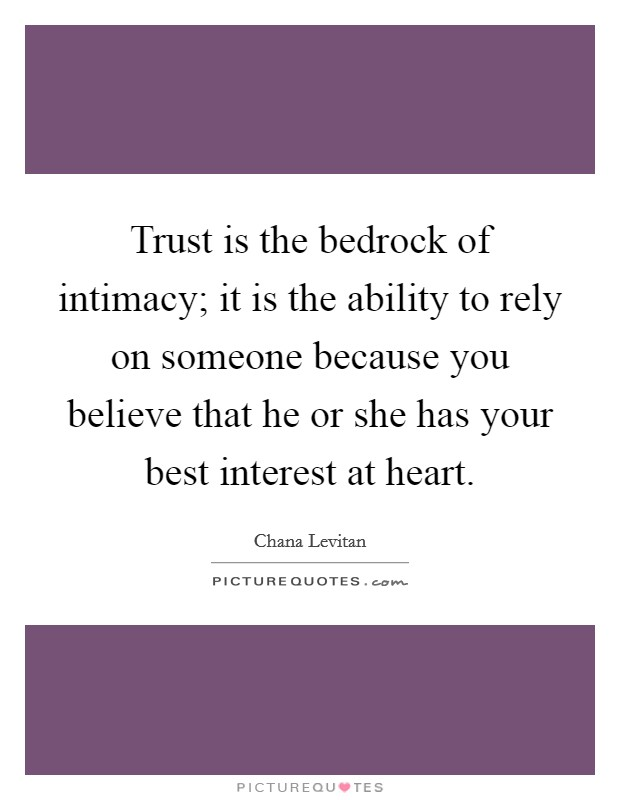 Trust is the bedrock of intimacy; it is the ability to rely on someone because you believe that he or she has your best interest at heart Picture Quote #1