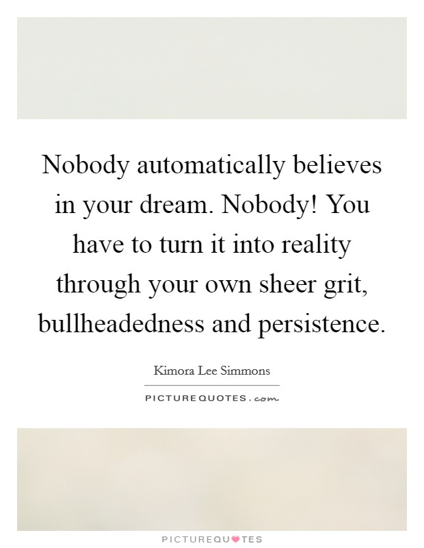 Nobody automatically believes in your dream. Nobody! You have to turn it into reality through your own sheer grit, bullheadedness and persistence. Picture Quote #1
