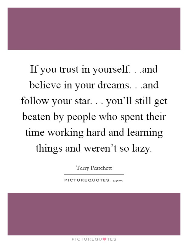 If you trust in yourself. . .and believe in your dreams. . .and follow your star. . . you'll still get beaten by people who spent their time working hard and learning things and weren't so lazy Picture Quote #1