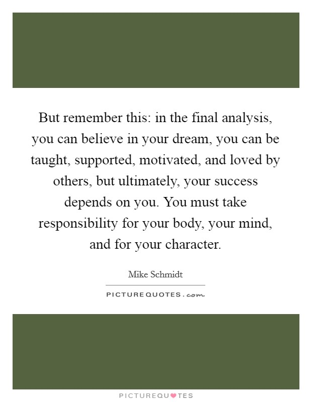 But remember this: in the final analysis, you can believe in your dream, you can be taught, supported, motivated, and loved by others, but ultimately, your success depends on you. You must take responsibility for your body, your mind, and for your character Picture Quote #1