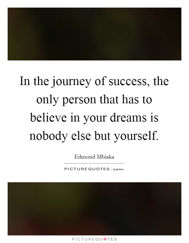 In the journey of success, the only person that has to believe in your dreams is nobody else but yourself Picture Quote #1