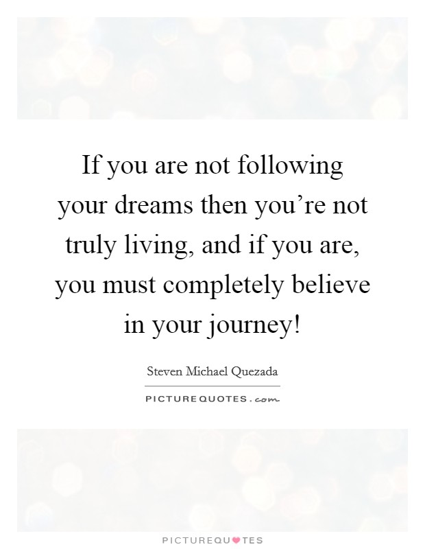 If you are not following your dreams then you're not truly living, and if you are, you must completely believe in your journey! Picture Quote #1