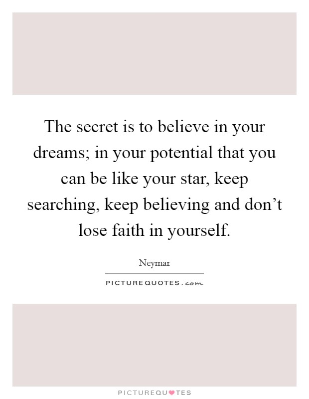 The secret is to believe in your dreams; in your potential that you can be like your star, keep searching, keep believing and don't lose faith in yourself. Picture Quote #1