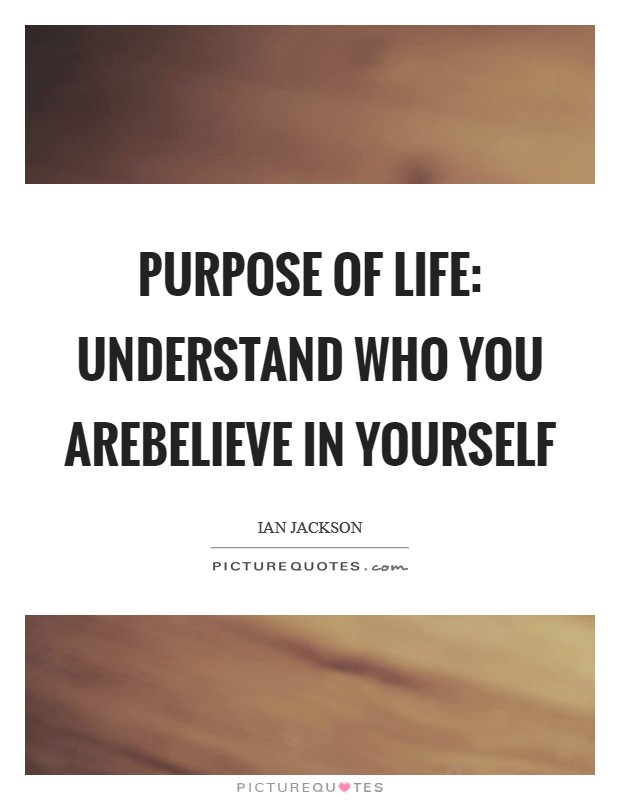 Purpose of Life: Understand Who You AreBelieve In Yourself Picture Quote #1