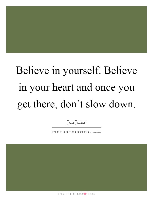 Believe in yourself. Believe in your heart and once you get there, don't slow down Picture Quote #1