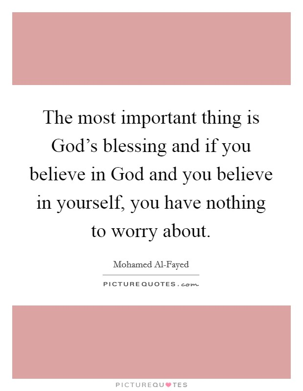 The most important thing is God's blessing and if you believe in God and you believe in yourself, you have nothing to worry about Picture Quote #1