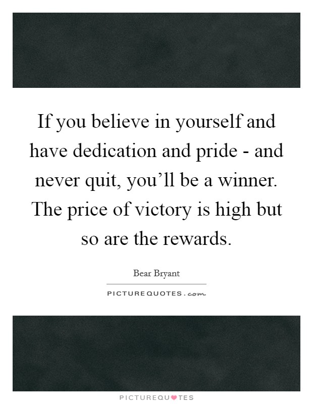 If you believe in yourself and have dedication and pride - and never quit, you'll be a winner. The price of victory is high but so are the rewards Picture Quote #1