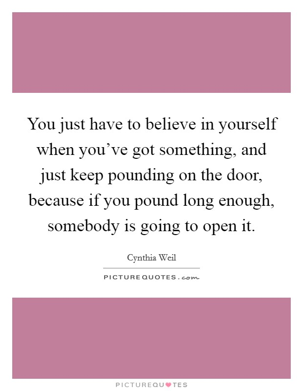You just have to believe in yourself when you've got something, and just keep pounding on the door, because if you pound long enough, somebody is going to open it Picture Quote #1