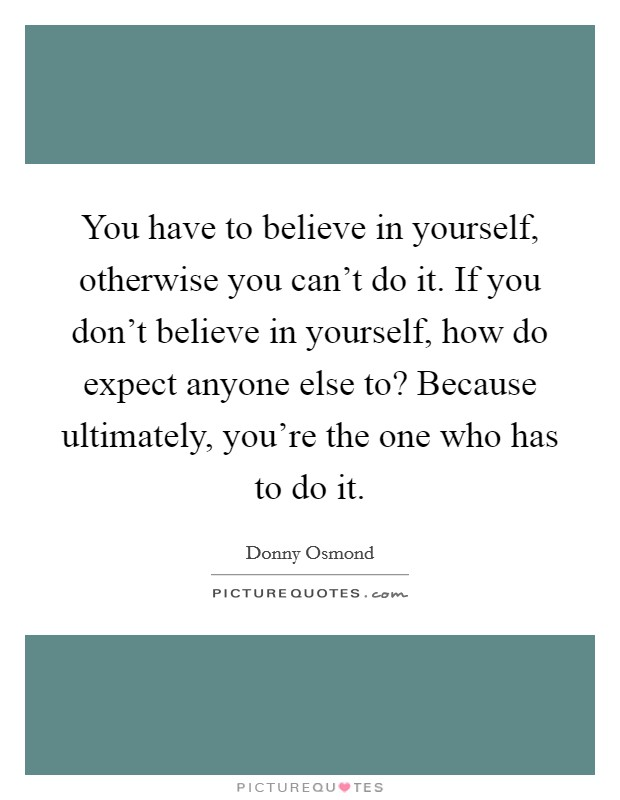 You have to believe in yourself, otherwise you can't do it. If you don't believe in yourself, how do expect anyone else to? Because ultimately, you're the one who has to do it Picture Quote #1