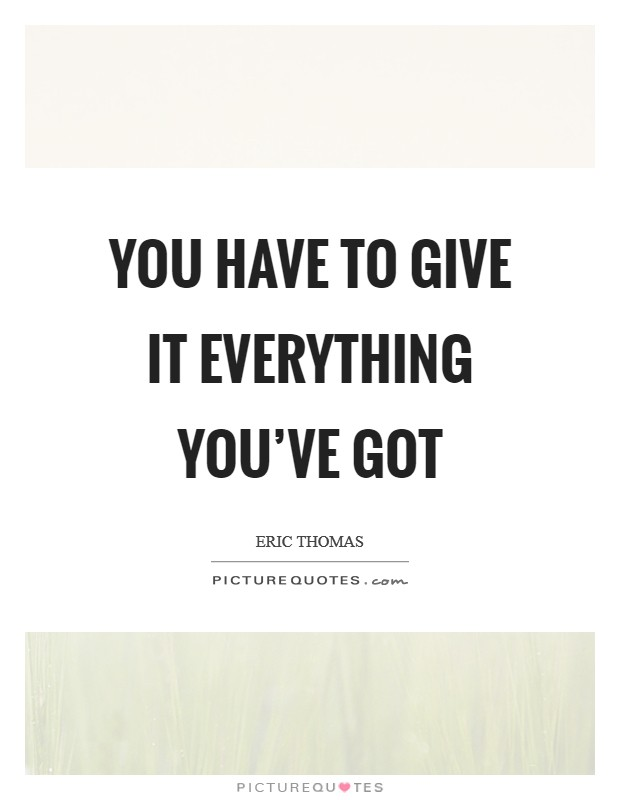 You have to give it everything you've got Picture Quote #1