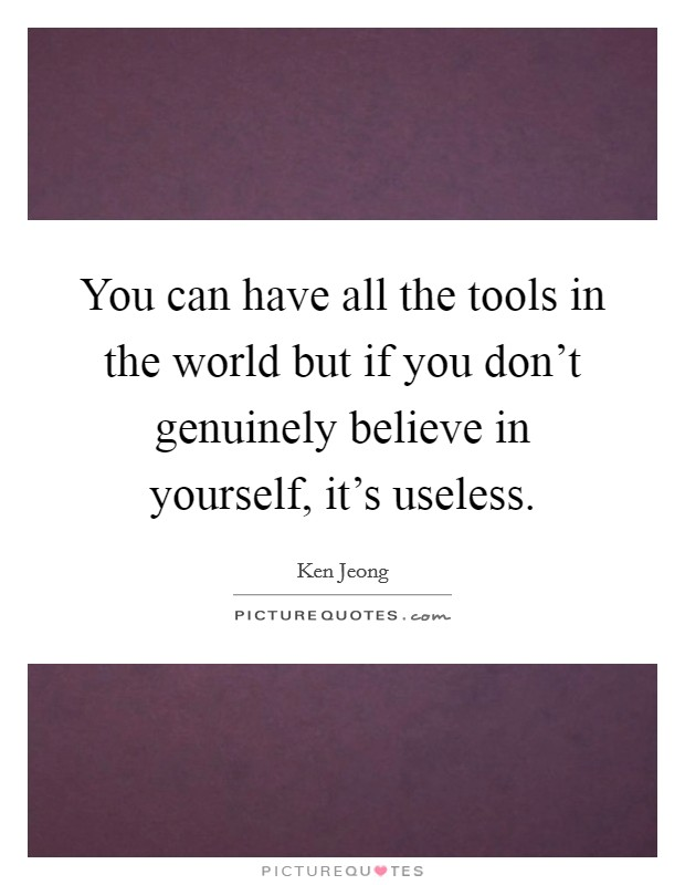 You can have all the tools in the world but if you don't genuinely believe in yourself, it's useless Picture Quote #1