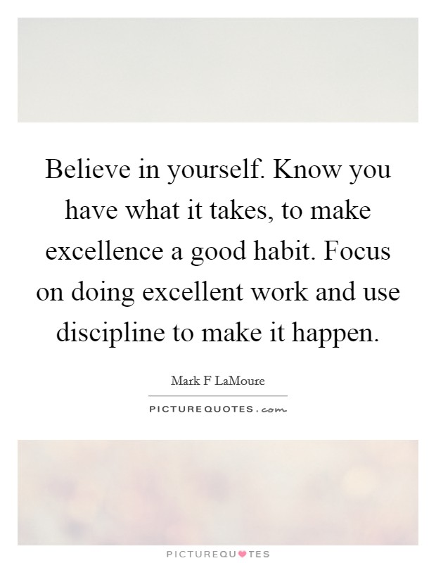 Believe in yourself. Know you have what it takes, to make excellence a good habit. Focus on doing excellent work and use discipline to make it happen Picture Quote #1