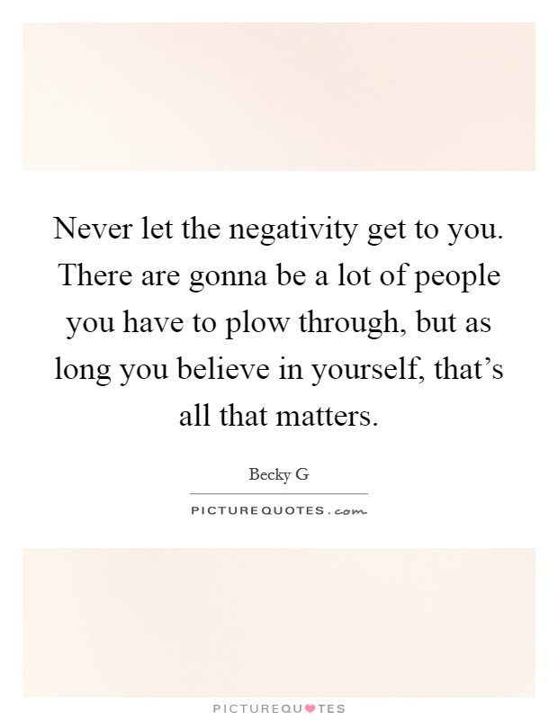Never let the negativity get to you. There are gonna be a lot of people you have to plow through, but as long you believe in yourself, that's all that matters Picture Quote #1