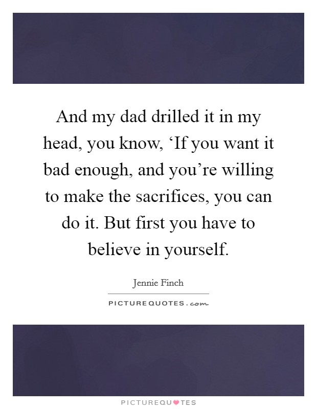 And my dad drilled it in my head, you know, 'If you want it bad enough, and you're willing to make the sacrifices, you can do it. But first you have to believe in yourself Picture Quote #1