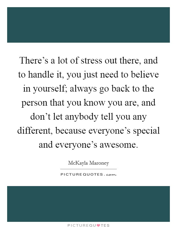 There's a lot of stress out there, and to handle it, you just need to believe in yourself; always go back to the person that you know you are, and don't let anybody tell you any different, because everyone's special and everyone's awesome Picture Quote #1