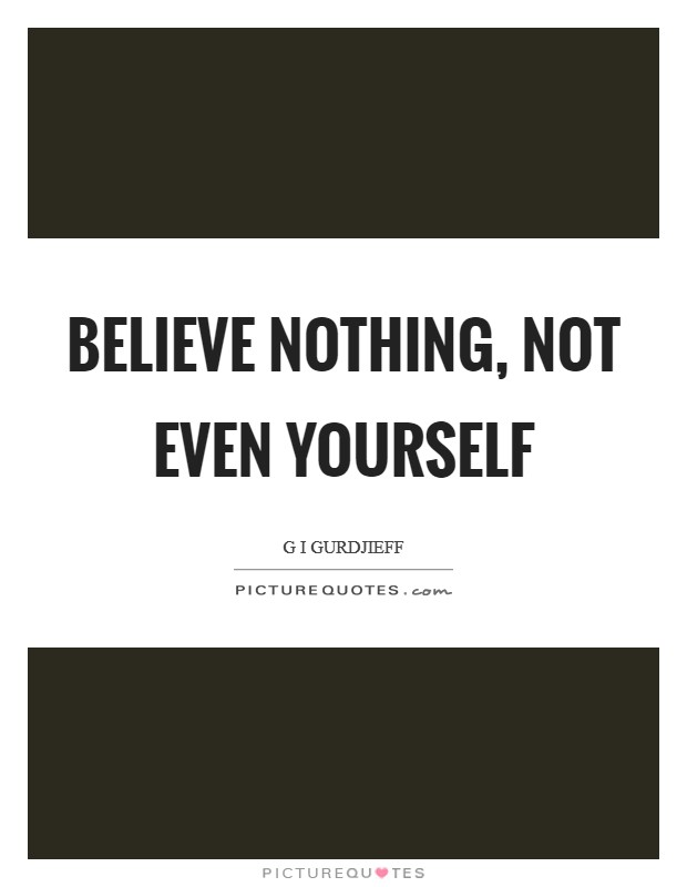 Believe nothing, not even yourself Picture Quote #1