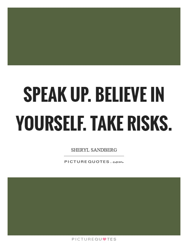 Speak up. Believe in yourself. Take risks Picture Quote #1