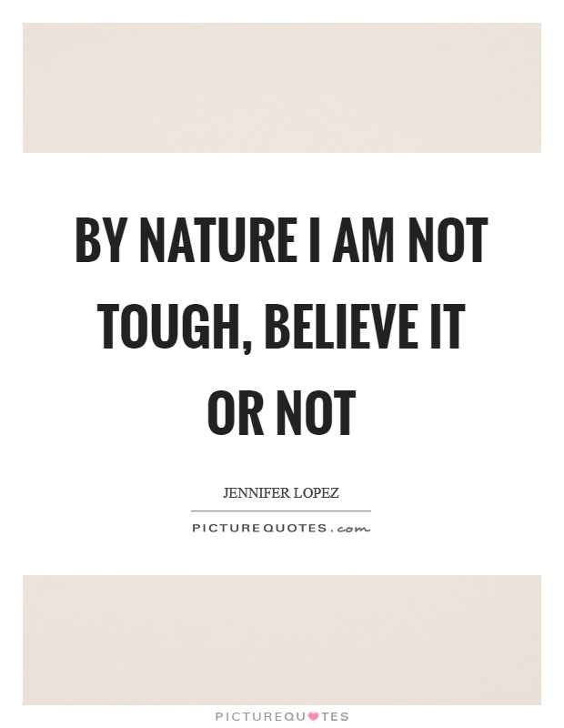 By nature I am not tough, believe it or not Picture Quote #1