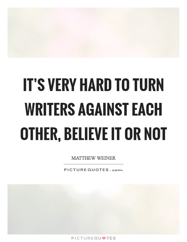 It's very hard to turn writers against each other, believe it or not Picture Quote #1