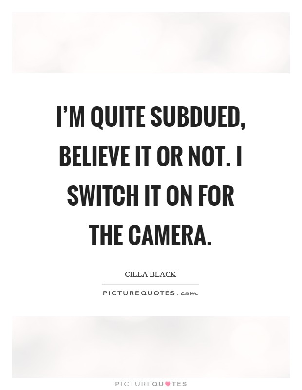I'm quite subdued, believe it or not. I switch it on for the camera Picture Quote #1