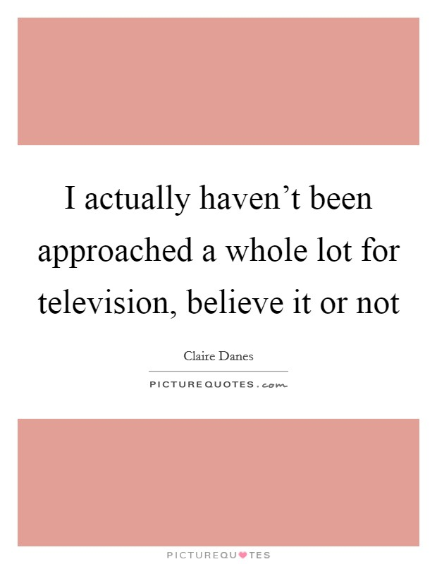 I actually haven't been approached a whole lot for television, believe it or not Picture Quote #1