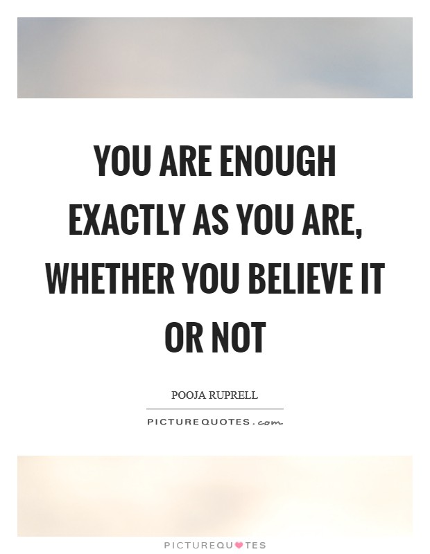 You are enough exactly as you are, whether you believe it or not Picture Quote #1