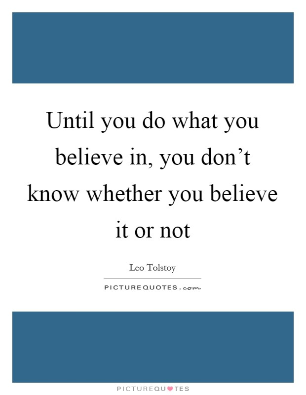 Until you do what you believe in, you don't know whether you believe it or not Picture Quote #1