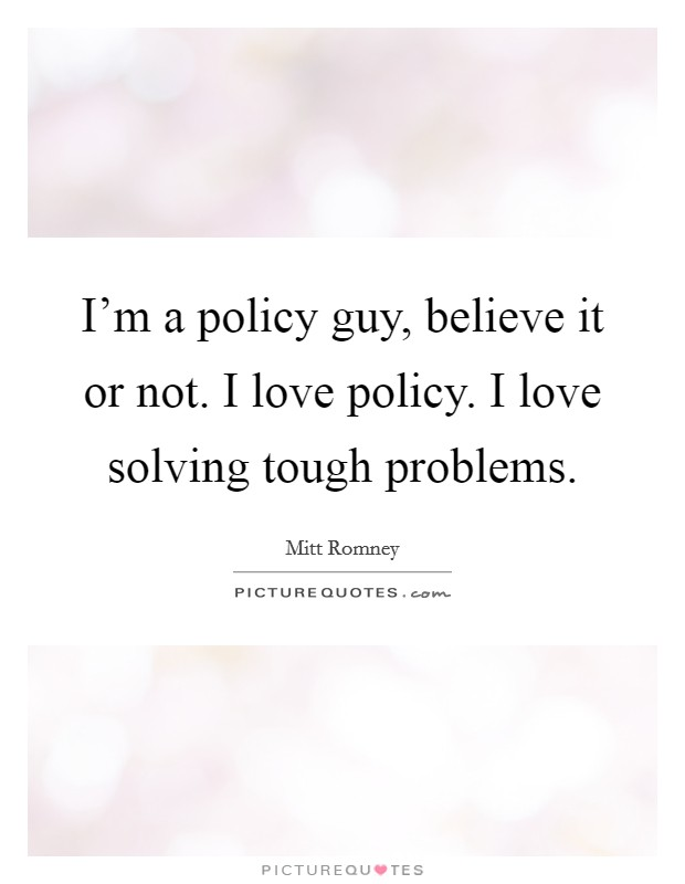 I'm a policy guy, believe it or not. I love policy. I love solving tough problems Picture Quote #1