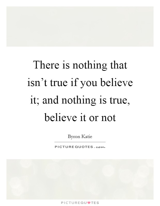 There is nothing that isn't true if you believe it; and nothing is true, believe it or not Picture Quote #1