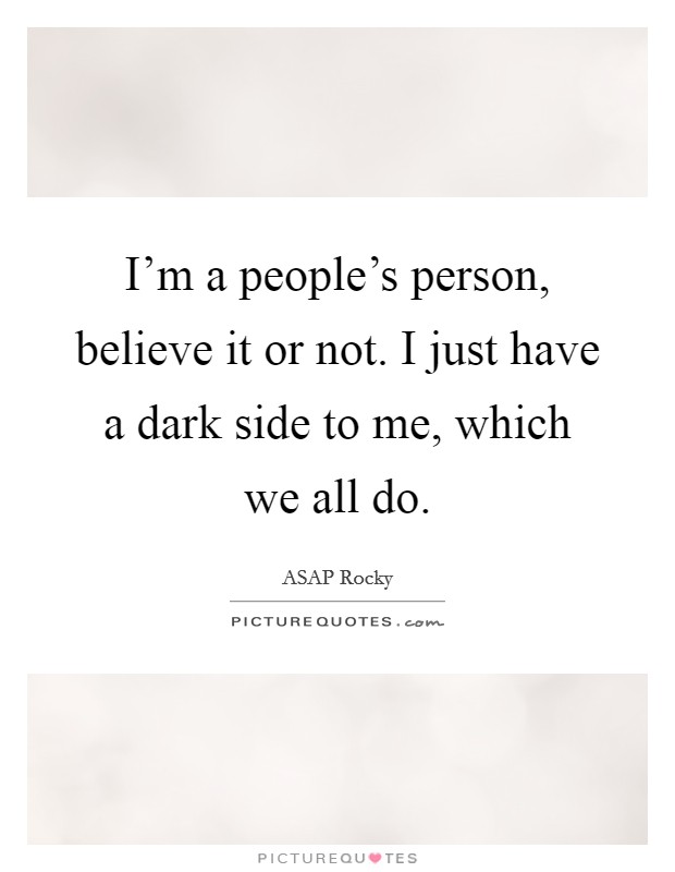 I'm a people's person, believe it or not. I just have a dark side to me, which we all do Picture Quote #1