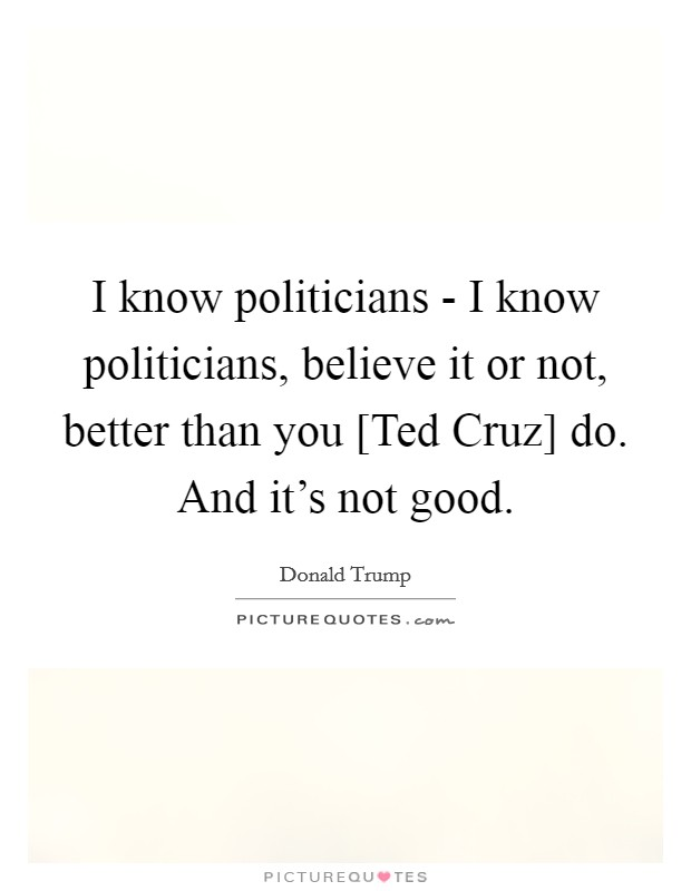 I know politicians - I know politicians, believe it or not, better than you [Ted Cruz] do. And it's not good Picture Quote #1
