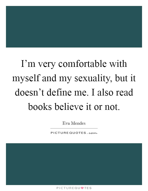 I'm very comfortable with myself and my sexuality, but it doesn't define me. I also read books believe it or not Picture Quote #1