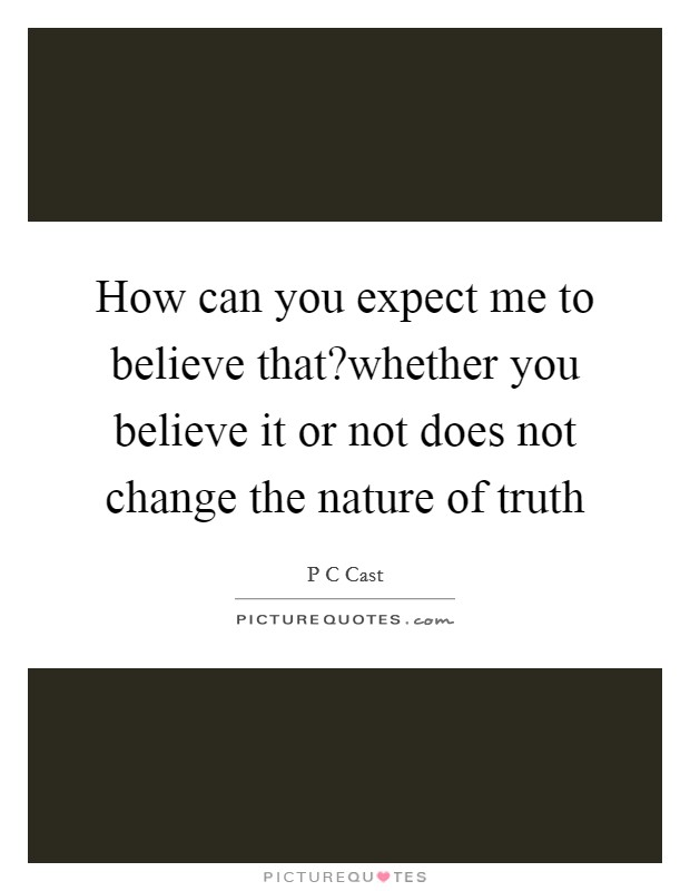 How can you expect me to believe that?whether you believe it or not does not change the nature of truth Picture Quote #1