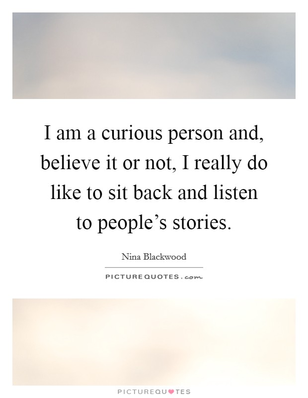 I am a curious person and, believe it or not, I really do like to sit back and listen to people's stories Picture Quote #1