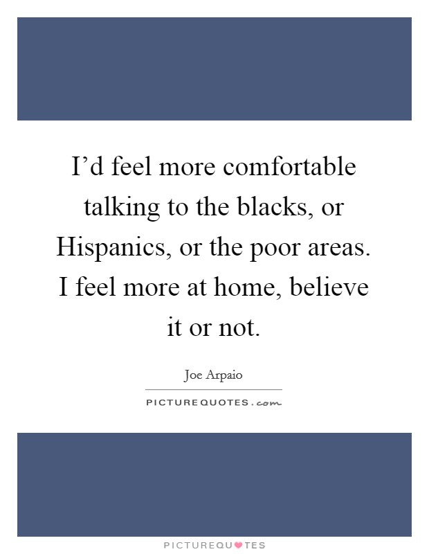 I'd feel more comfortable talking to the blacks, or Hispanics, or the poor areas. I feel more at home, believe it or not Picture Quote #1