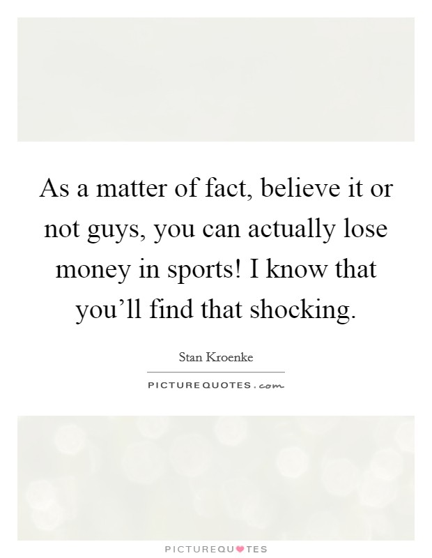 As a matter of fact, believe it or not guys, you can actually lose money in sports! I know that you'll find that shocking Picture Quote #1