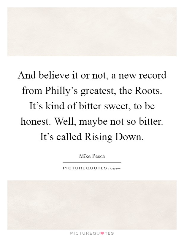 And believe it or not, a new record from Philly's greatest, the Roots. It's kind of bitter sweet, to be honest. Well, maybe not so bitter. It's called Rising Down Picture Quote #1
